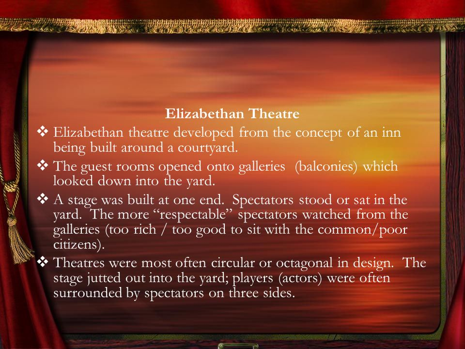 Elizabethan Theatre Elizabethan theatre developed from the concept of an inn being built around a courtyard. The guest rooms opened onto galleries (ba