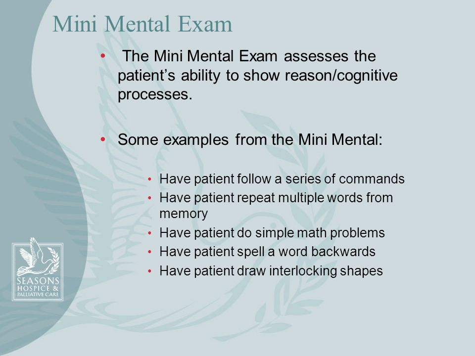 Mini Mental Exam The Mini Mental Exam assesses the patients ability to show reason/cognitive processes. Some examples from the Mini Mental: Have patie