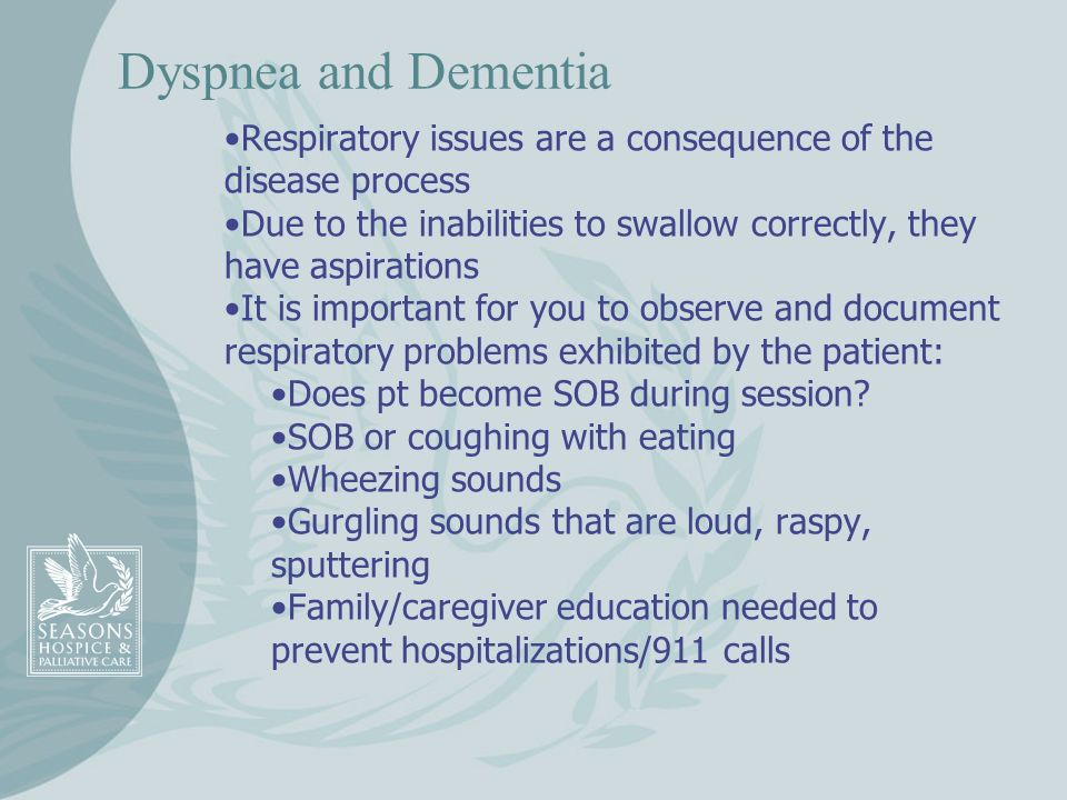 Dyspnea and Dementia Respiratory issues are a consequence of the disease process Due to the inabilities to swallow correctly, they have aspirations It