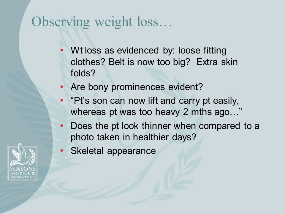 Observing weight loss… Wt loss as evidenced by: loose fitting clothes? Belt is now too big? Extra skin folds? Are bony prominences evident? Pts son ca