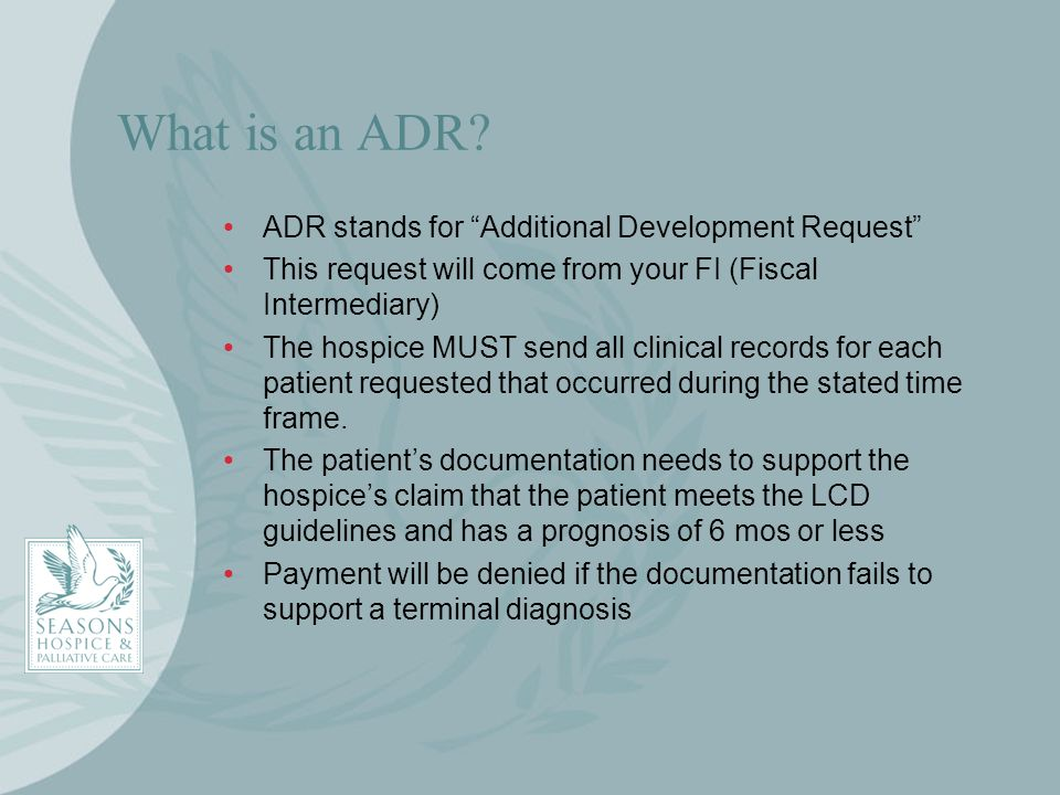 What is an ADR? ADR stands for Additional Development Request This request will come from your FI (Fiscal Intermediary) The hospice MUST send all clin