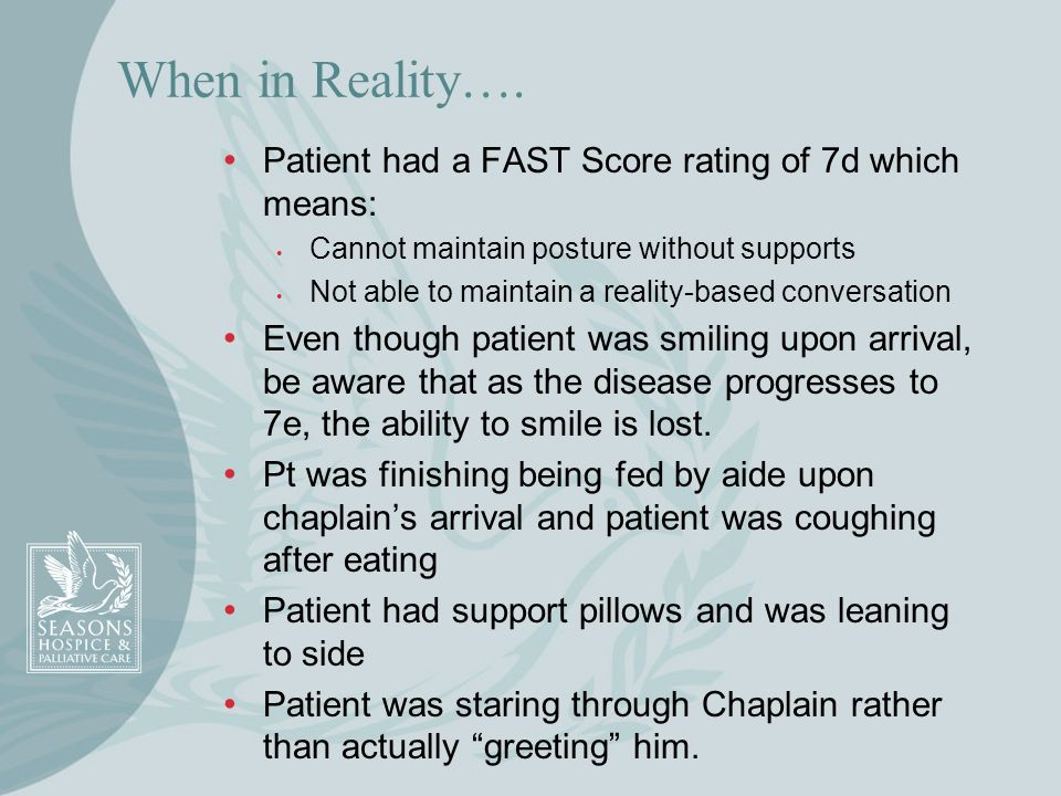 When in Reality…. Patient had a FAST Score rating of 7d which means: Cannot maintain posture without supports Not able to maintain a reality-based con