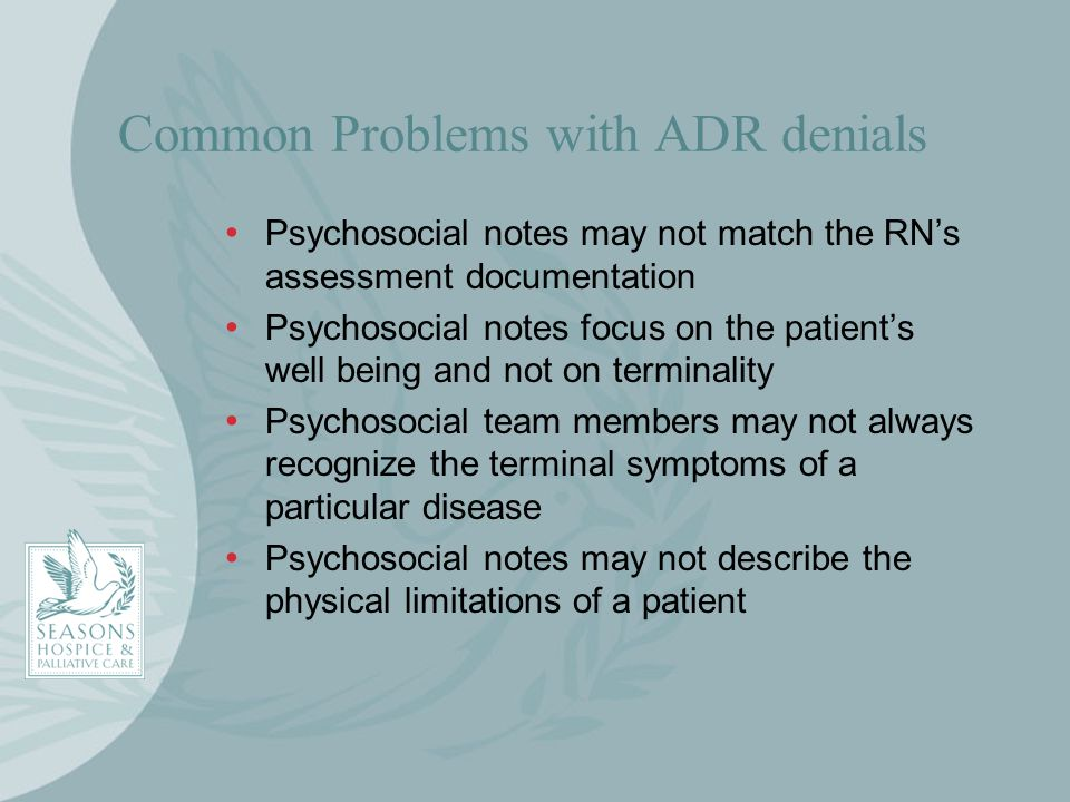 Common Problems with ADR denials Psychosocial notes may not match the RNs assessment documentation Psychosocial notes focus on the patients well being
