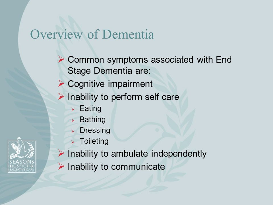 Overview of Dementia Common symptoms associated with End Stage Dementia are: Cognitive impairment Inability to perform self care Eating Bathing Dressi