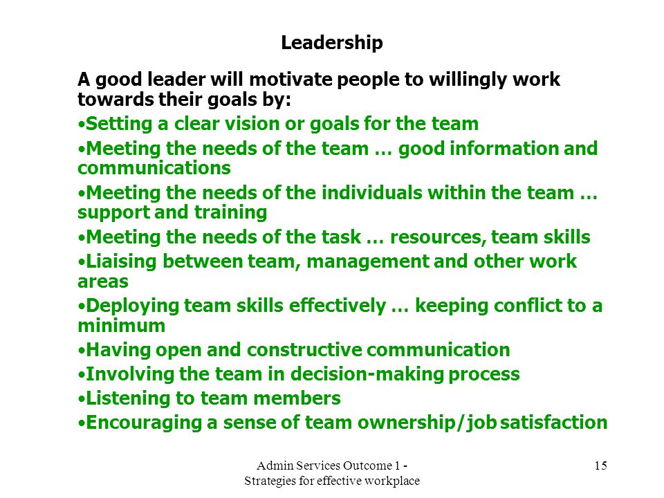 Admin Services Outcome 1 - Strategies for effective workplace 15 Leadership A good leader will motivate people to willingly work towards their goals b