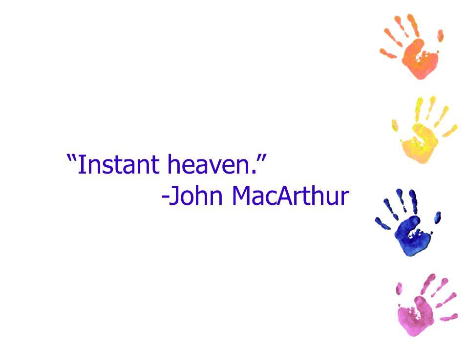 Instant heaven. -John MacArthur