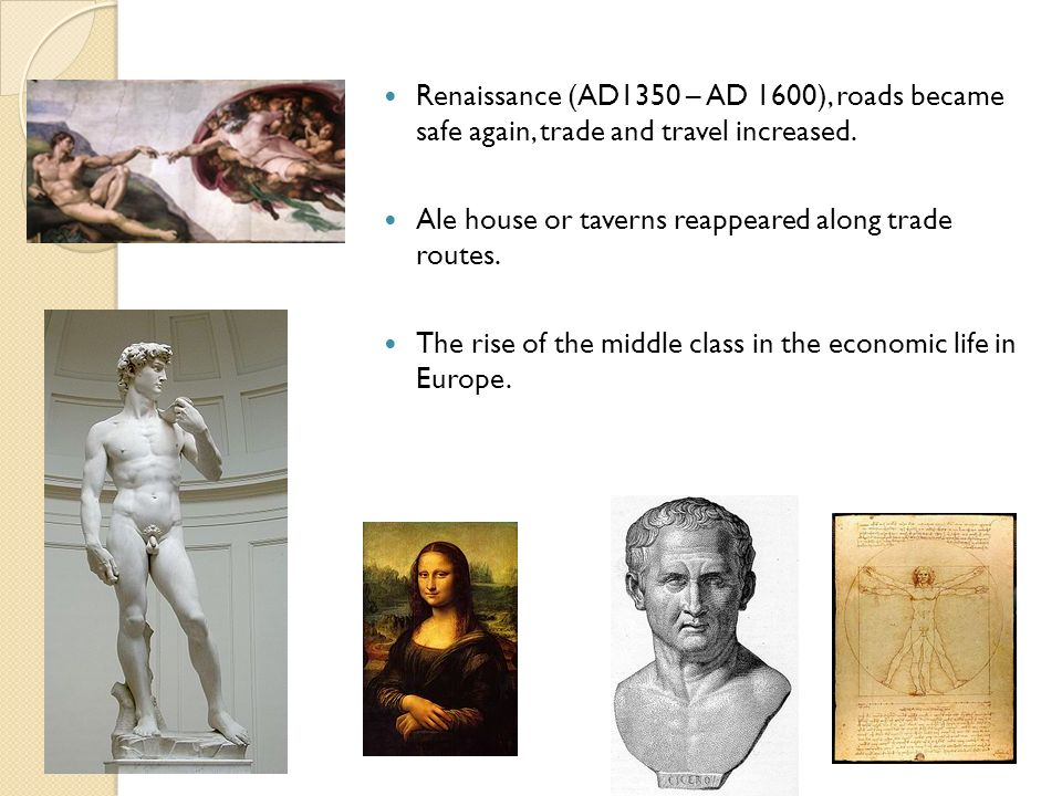 Renaissance (AD1350 – AD 1600), roads became safe again, trade and travel increased. Ale house or taverns reappeared along trade routes. The rise of t