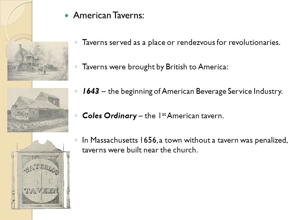 American Taverns: Taverns served as a place or rendezvous for revolutionaries. Taverns were brought by British to America: 1643 – the beginning of Ame