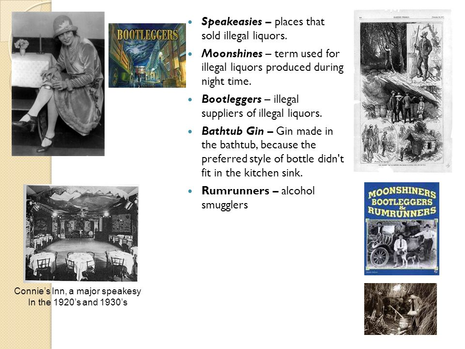 Speakeasies – places that sold illegal liquors. Moonshines – term used for illegal liquors produced during night time. Bootleggers – illegal suppliers