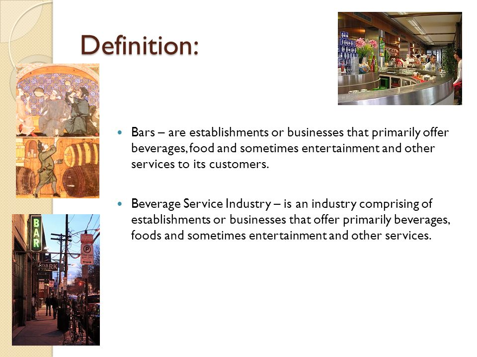 Definition: Bars – are establishments or businesses that primarily offer beverages, food and sometimes entertainment and other services to its custome