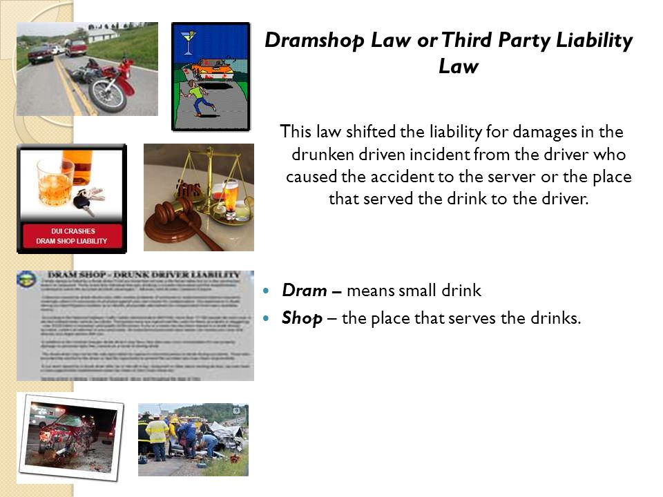 Dramshop Law or Third Party Liability Law This law shifted the liability for damages in the drunken driven incident from the driver who caused the acc