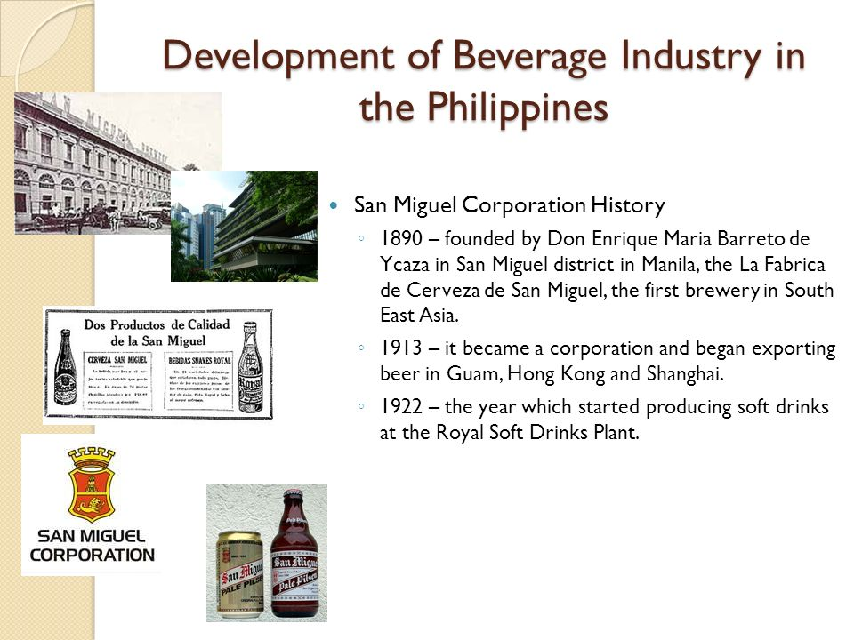 Development of Beverage Industry in the Philippines San Miguel Corporation History 1890 – founded by Don Enrique Maria Barreto de Ycaza in San Miguel