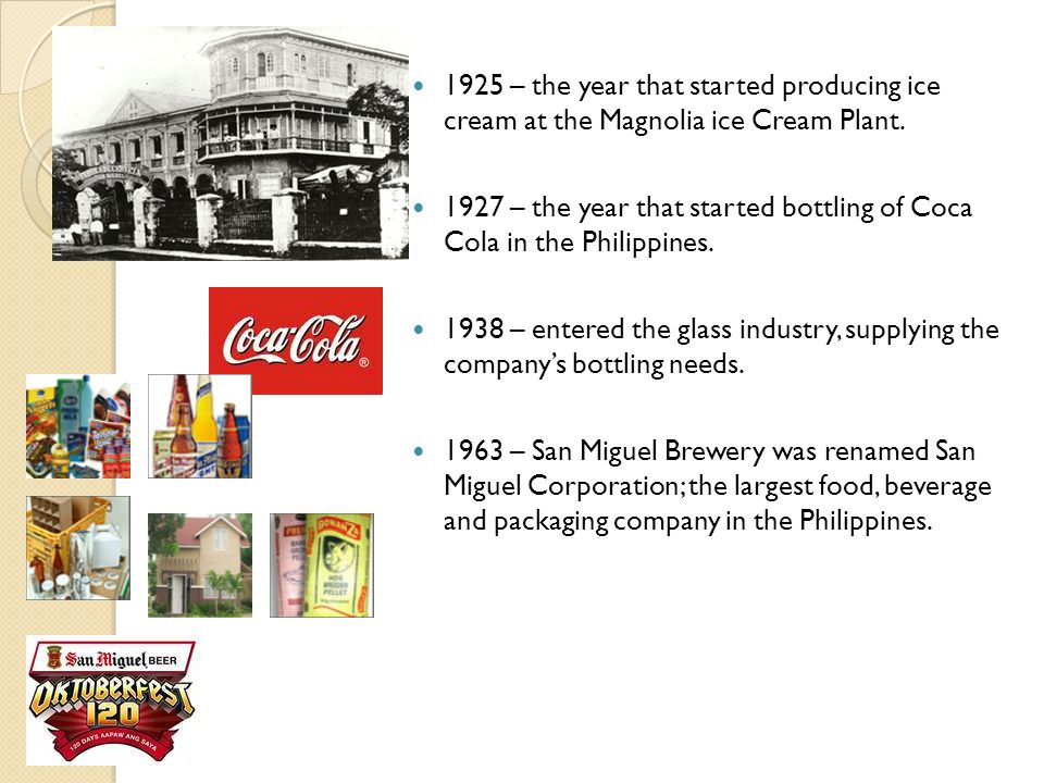 1925 – the year that started producing ice cream at the Magnolia ice Cream Plant. 1927 – the year that started bottling of Coca Cola in the Philippine