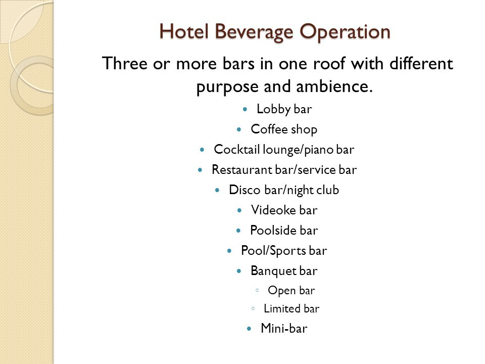 Hotel Beverage Operation Three or more bars in one roof with different purpose and ambience. Lobby bar Coffee shop Cocktail lounge/piano bar Restauran