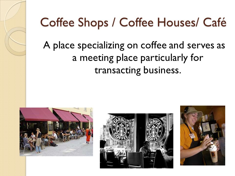 Coffee Shops / Coffee Houses/ Café A place specializing on coffee and serves as a meeting place particularly for transacting business.
