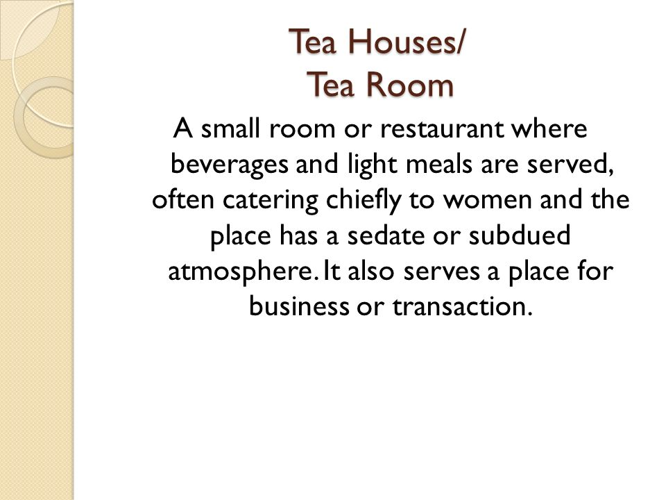 Tea Houses/ Tea Room A small room or restaurant where beverages and light meals are served, often catering chiefly to women and the place has a sedate