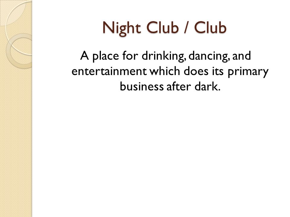 Night Club / Club A place for drinking, dancing, and entertainment which does its primary business after dark.