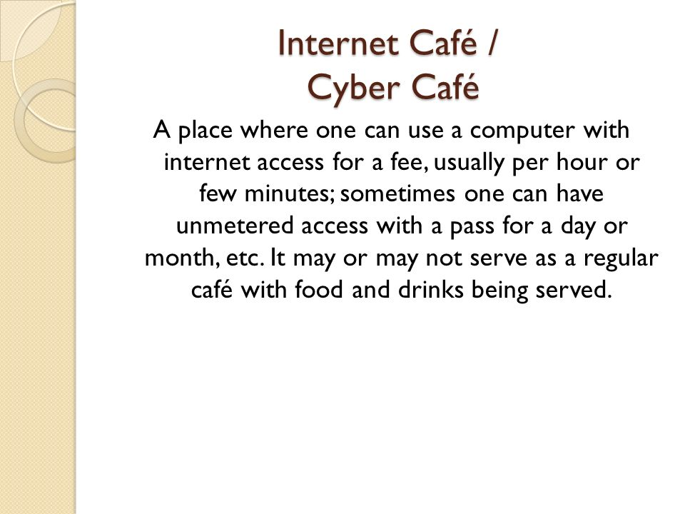 Internet Café / Cyber Café A place where one can use a computer with internet access for a fee, usually per hour or few minutes; sometimes one can hav