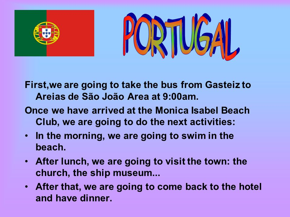 First,we are going to take the bus from Gasteiz to Areias de São João Area at 9:00am. Once we have arrived at the Monica Isabel Beach Club, we are goi