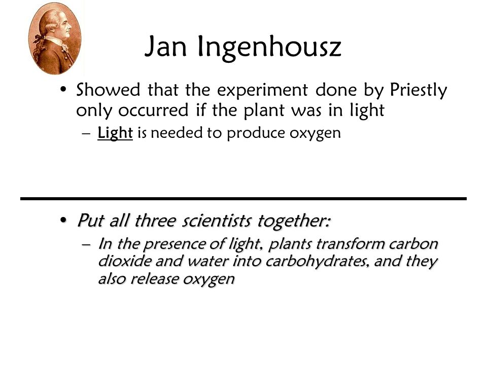 Jan Ingenhousz Showed that the experiment done by Priestly only occurred if the plant was in light –Light is needed to produce oxygen Put all three sc