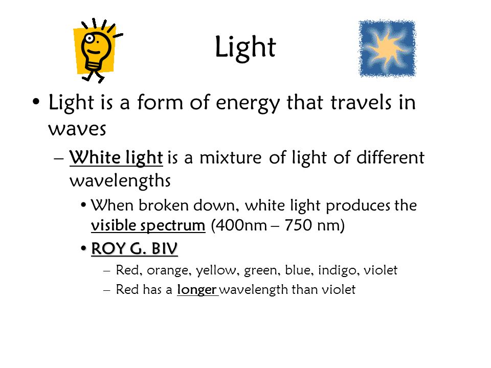 Light Light is a form of energy that travels in waves –White light is a mixture of light of different wavelengths When broken down, white light produc