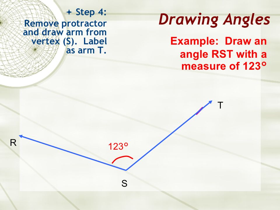 Drawing Angles Step 4: Remove protractor and draw arm from vertex (S). Label as arm T. Example: Draw an angle RST with a measure of 123° R S T 123°
