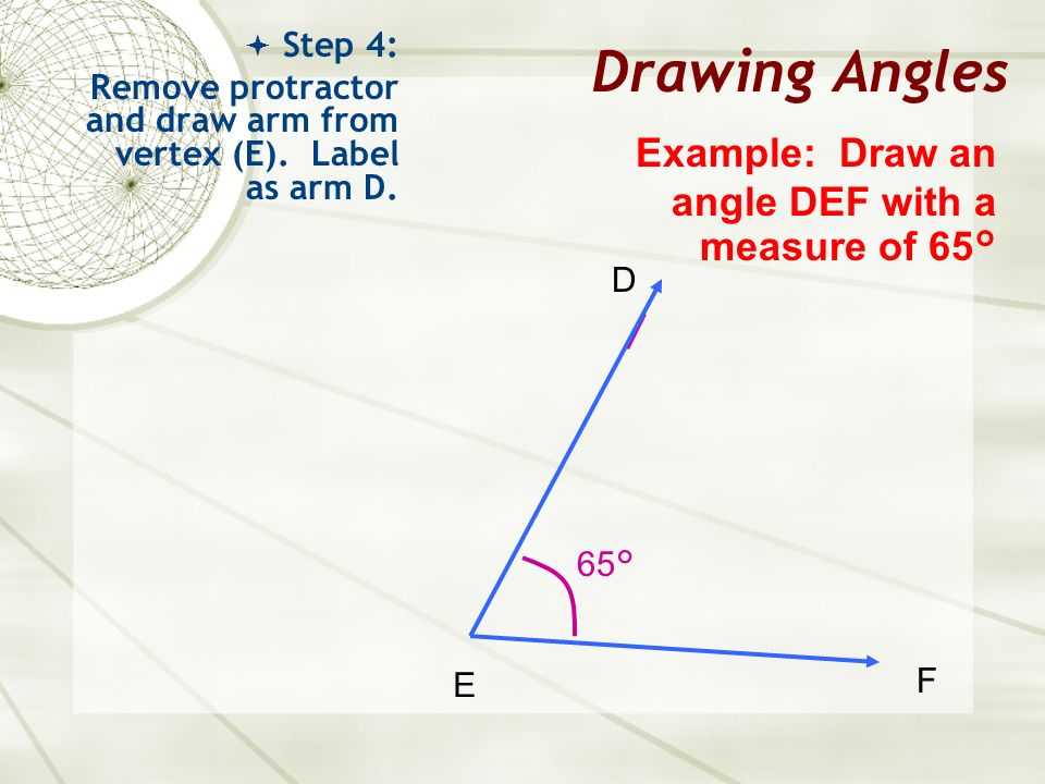 Drawing Angles Step 4: Remove protractor and draw arm from vertex (E). Label as arm D. Example: Draw an angle DEF with a measure of 65° E F D 65°