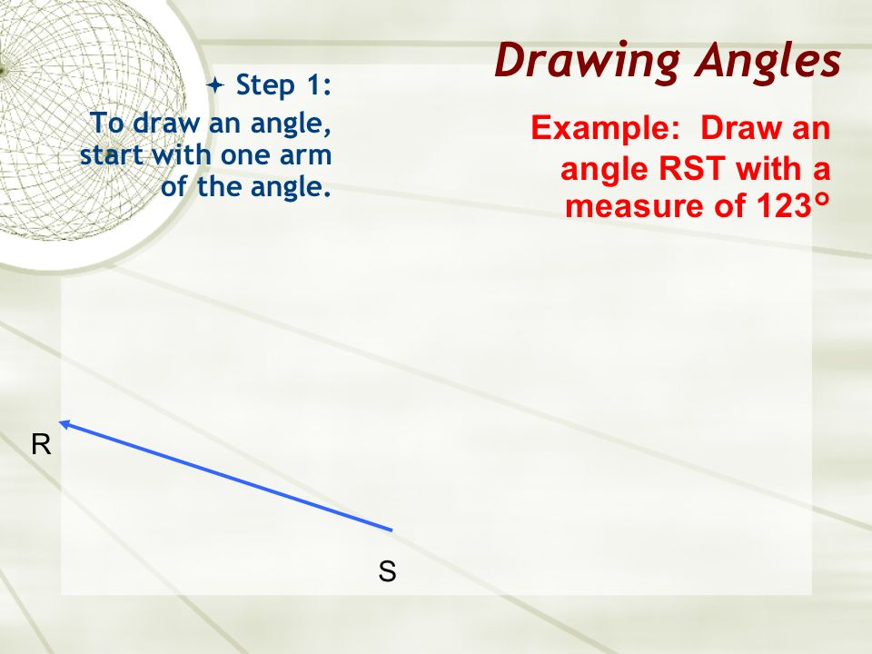 Drawing Angles Step 1: To draw an angle, start with one arm of the angle. Example: Draw an angle RST with a measure of 123° S R