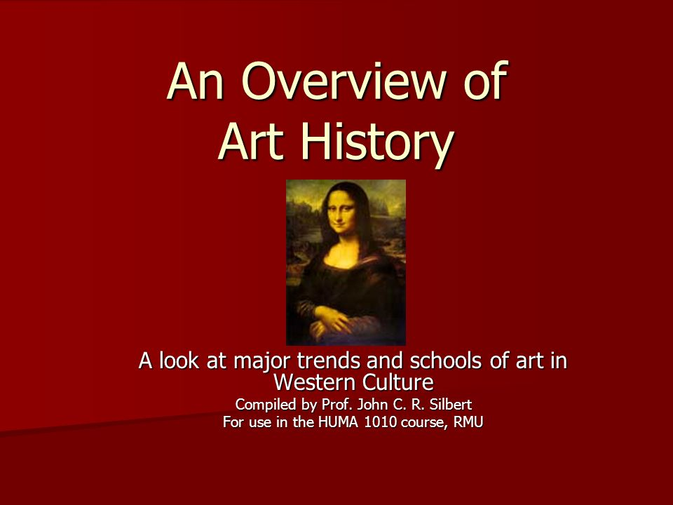 An Overview of Art History A look at major trends and schools of art in Western Culture Compiled by Prof. John C. R. Silbert For use in the HUMA 1010