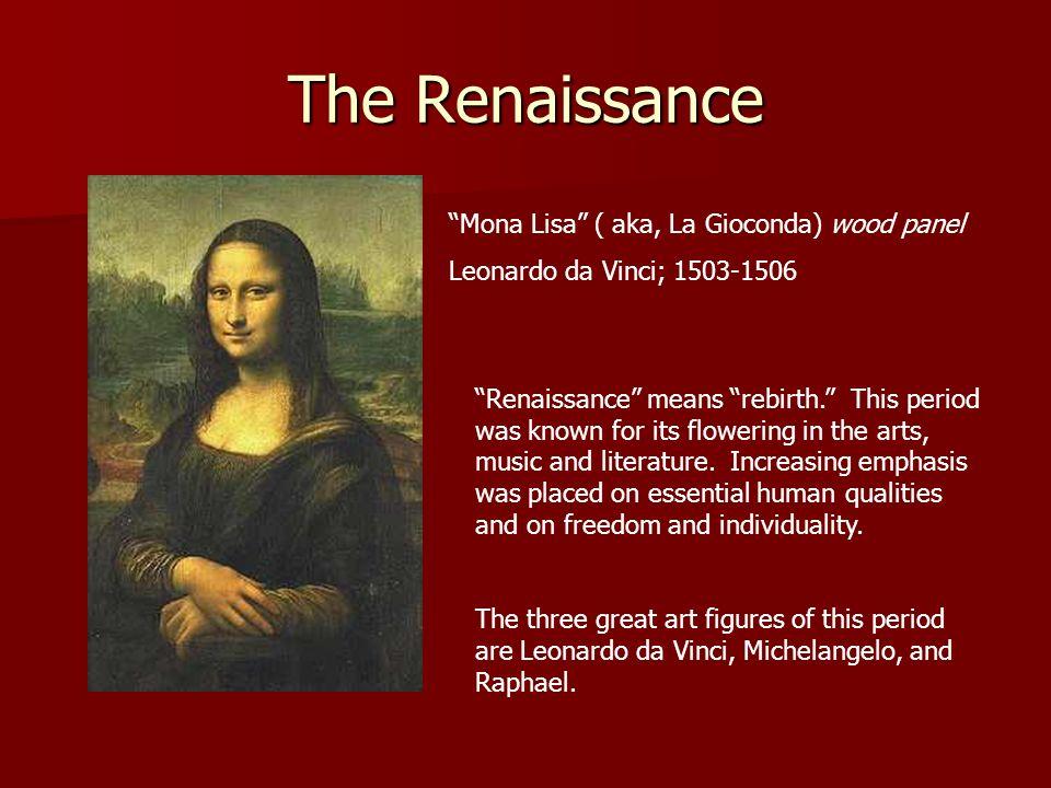 The Renaissance Mona Lisa ( aka, La Gioconda) wood panel Leonardo da Vinci; 1503-1506 Renaissance means rebirth. This period was known for its floweri