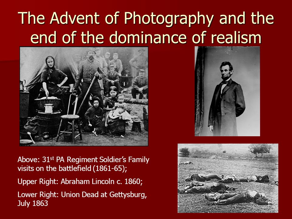 The Advent of Photography and the end of the dominance of realism Above: 31 st PA Regiment Soldiers Family visits on the battlefield (1861-65); Upper