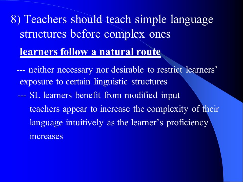 8) Teachers should teach simple language structures before complex ones learners follow a natural route --- neither necessary nor desirable to restric