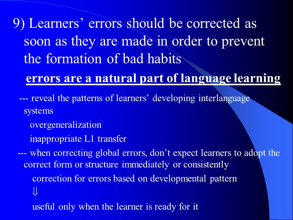 9) Learners errors should be corrected as soon as they are made in order to prevent the formation of bad habits errors are a natural part of language