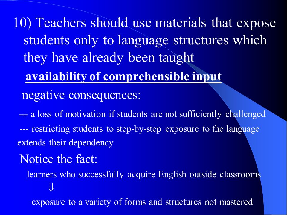 10) Teachers should use materials that expose students only to language structures which they have already been taught availability of comprehensible