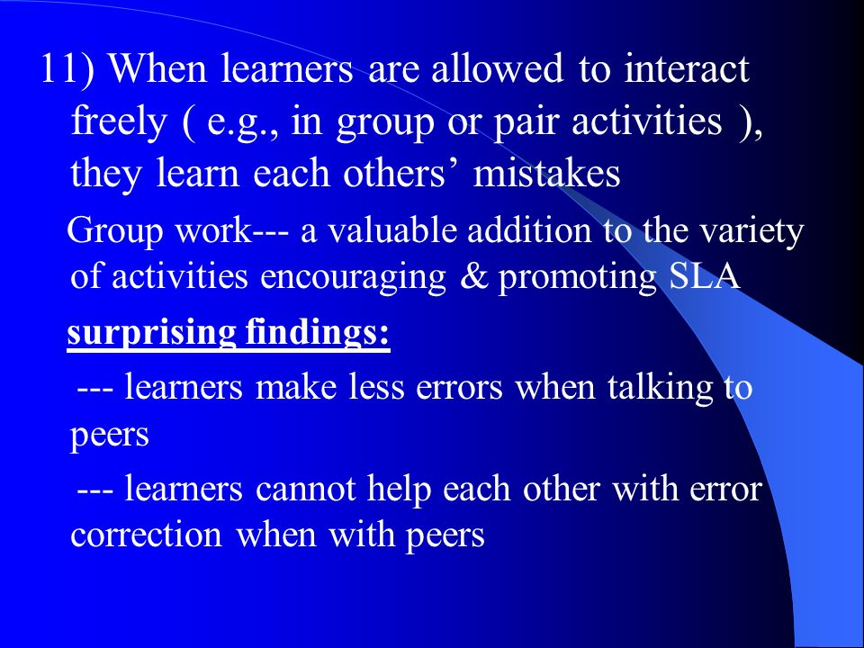 11) When learners are allowed to interact freely ( e.g., in group or pair activities ), they learn each others mistakes Group work--- a valuable addit