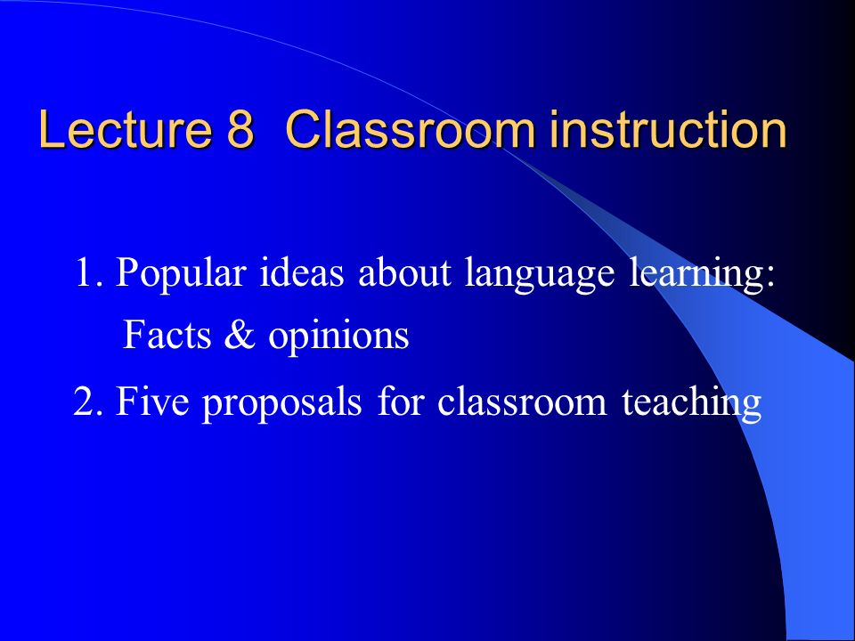 Lecture 8 Classroom instruction 1. Popular ideas about language learning: Facts & opinions 2. Five proposals for classroom teaching
