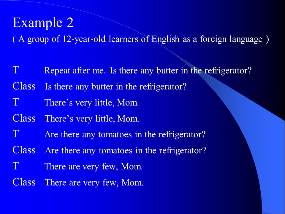 Example 2 ( A group of 12-year-old learners of English as a foreign language ) T Repeat after me. Is there any butter in the refrigerator? Class Is th