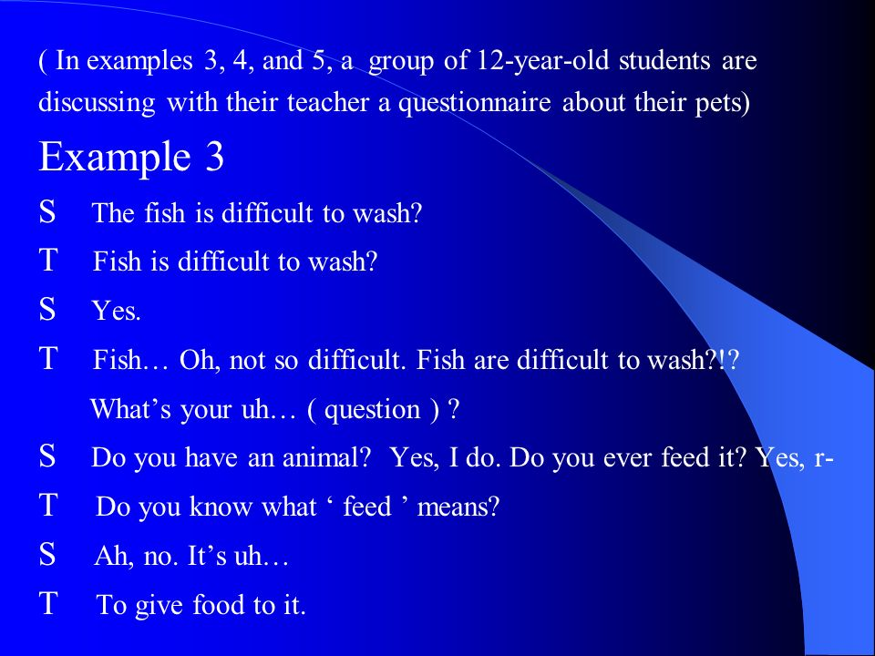 ( In examples 3, 4, and 5, a group of 12-year-old students are discussing with their teacher a questionnaire about their pets) Example 3 S The fish is