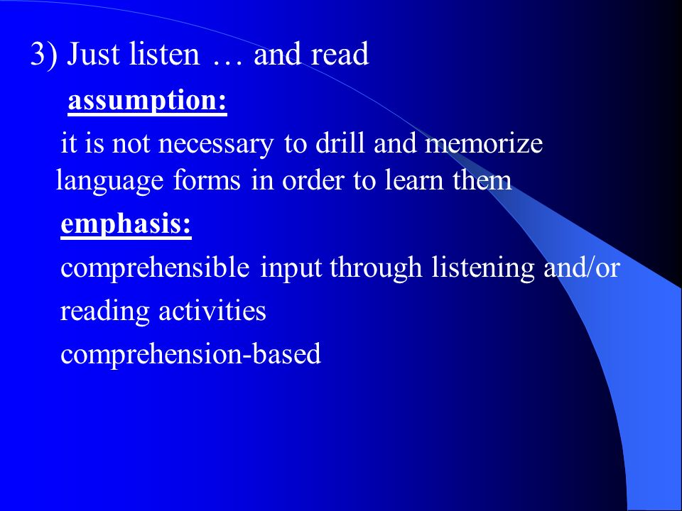 3) Just listen … and read assumption: it is not necessary to drill and memorize language forms in order to learn them emphasis: comprehensible input t