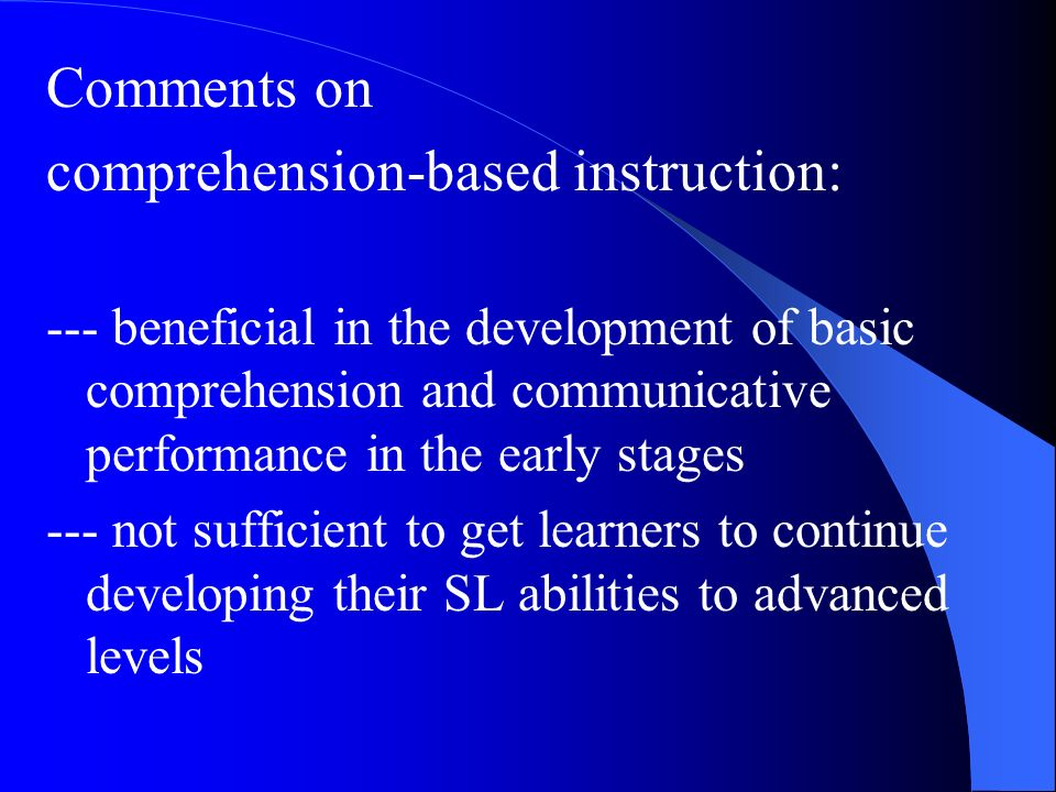 Comments on comprehension-based instruction: --- beneficial in the development of basic comprehension and communicative performance in the early stage