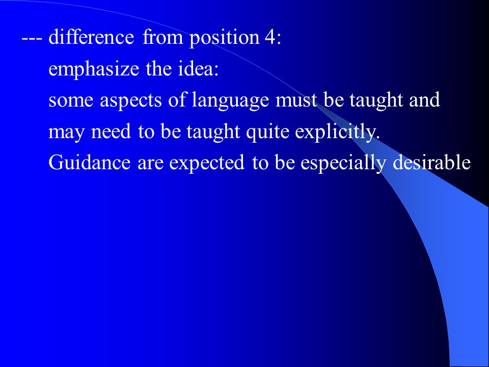 --- difference from position 4: emphasize the idea: some aspects of language must be taught and may need to be taught quite explicitly. Guidance are e