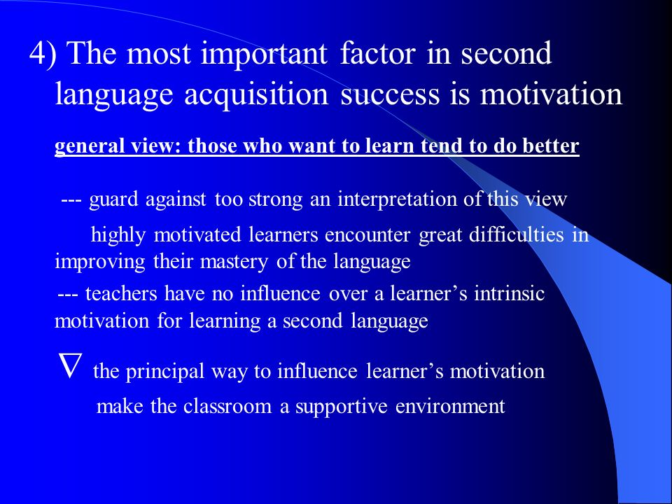 4) The most important factor in second language acquisition success is motivation general view: those who want to learn tend to do better --- guard ag