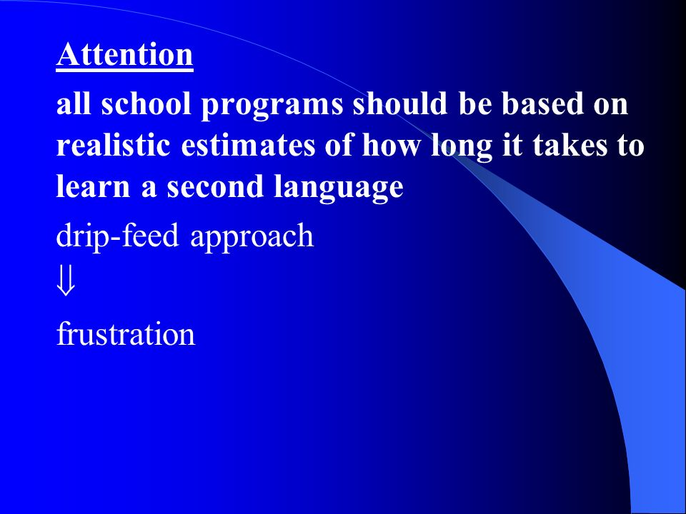 Attention all school programs should be based on realistic estimates of how long it takes to learn a second language drip-feed approach frustration