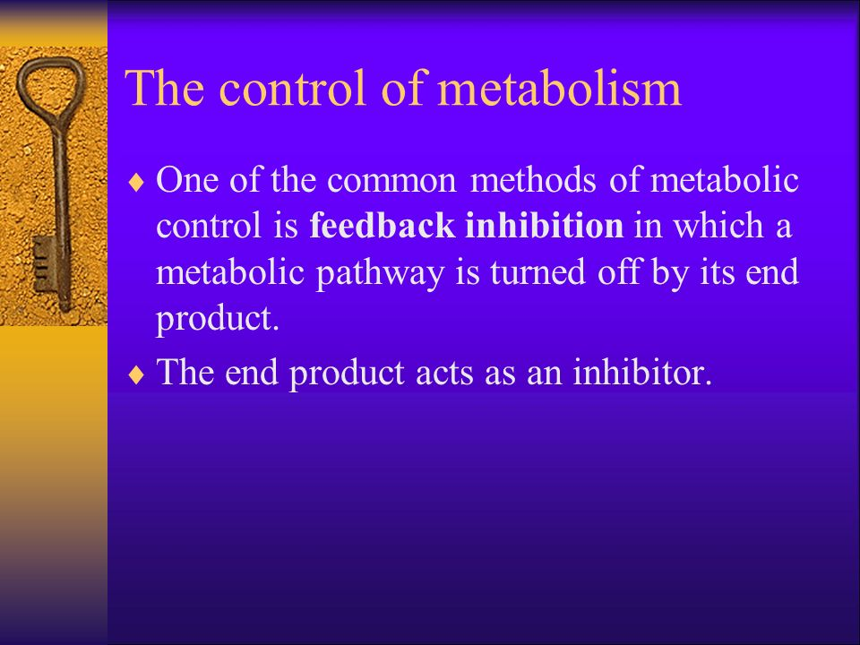 The control of metabolism One of the common methods of metabolic control is feedback inhibition in which a metabolic pathway is turned off by its end