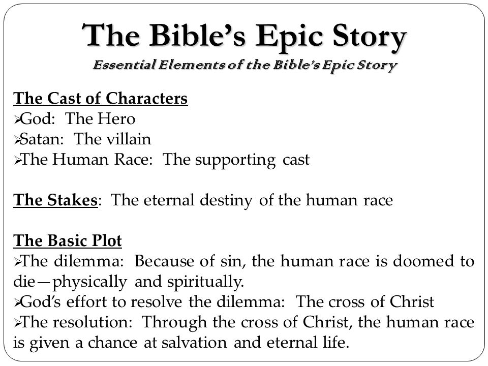 The Bibles Epic Story Essential Elements of the Bibles Epic Story The Cast of Characters God: The Hero Satan: The villain The Human Race: The supporting cast The Stakes: The eternal destiny of the human race The Basic Plot The dilemma: Because of sin, the human race is doomed to diephysically and spiritually.