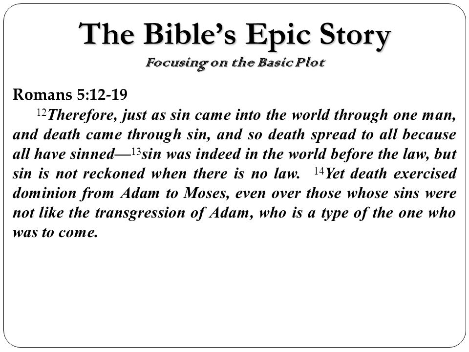 The Bibles Epic Story Focusing on the Basic Plot Romans 5: Therefore, just as sin came into the world through one man, and death came through sin, and so death spread to all because all have sinned 13 sin was indeed in the world before the law, but sin is not reckoned when there is no law.