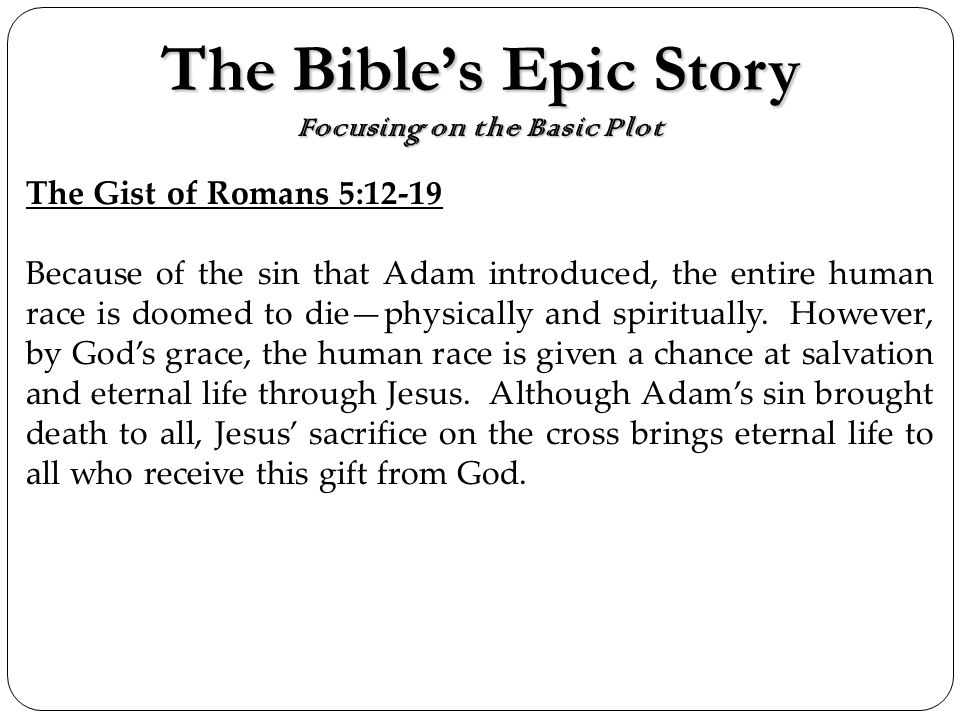 The Bibles Epic Story Focusing on the Basic Plot The Gist of Romans 5:12-19 Because of the sin that Adam introduced, the entire human race is doomed to diephysically and spiritually.