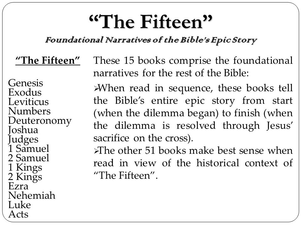 The Fifteen Foundational Narratives of the Bibles Epic StoryThe Fifteen Foundational Narratives of the Bibles Epic Story The Fifteen Genesis Exodus Leviticus Numbers Deuteronomy Joshua Judges 1 Samuel 2 Samuel 1 Kings 2 Kings Ezra Nehemiah Luke Acts These 15 books comprise the foundational narratives for the rest of the Bible: When read in sequence, these books tell the Bibles entire epic story from start (when the dilemma began) to finish (when the dilemma is resolved through Jesus sacrifice on the cross).