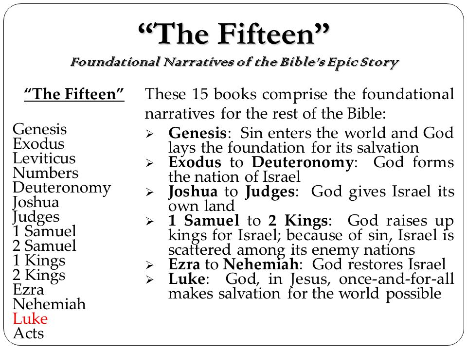 The Fifteen Foundational Narratives of the Bibles Epic StoryThe Fifteen Foundational Narratives of the Bibles Epic Story The Fifteen Genesis Exodus Leviticus Numbers Deuteronomy Joshua Judges 1 Samuel 2 Samuel 1 Kings 2 Kings Ezra Nehemiah Luke Acts These 15 books comprise the foundational narratives for the rest of the Bible: Genesis: Sin enters the world and God lays the foundation for its salvation Exodus to Deuteronomy: God forms the nation of Israel Joshua to Judges: God gives Israel its own land 1 Samuel to 2 Kings: God raises up kings for Israel; because of sin, Israel is scattered among its enemy nations Ezra to Nehemiah: God restores Israel Luke: God, in Jesus, once-and-for-all makes salvation for the world possible