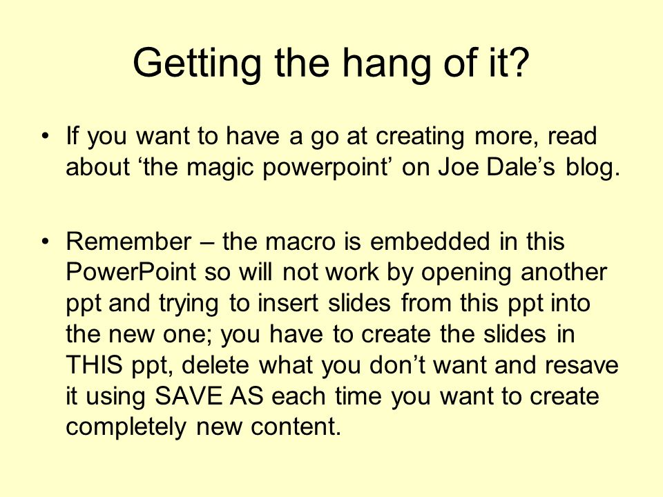 Getting the hang of it? If you want to have a go at creating more, read about the magic powerpoint on Joe Dales blog. Remember – the macro is embedded